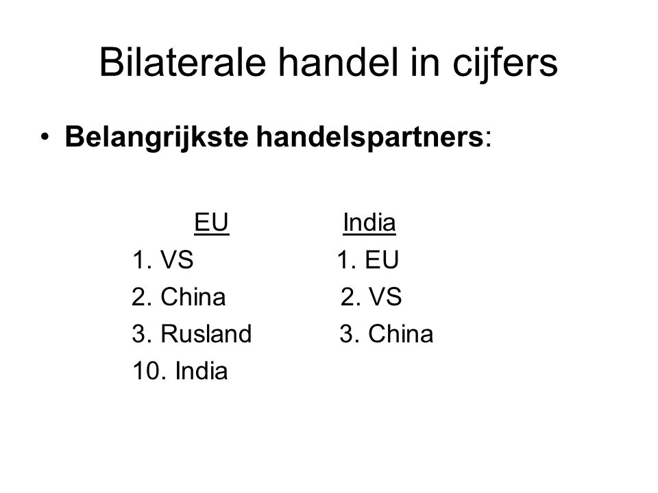 Bilaterale handel in cijfers Belangrijkste handelspartners: EU India 1. VS 1. EU 2. China 2. VS 3. Rusland 3. China 10. India