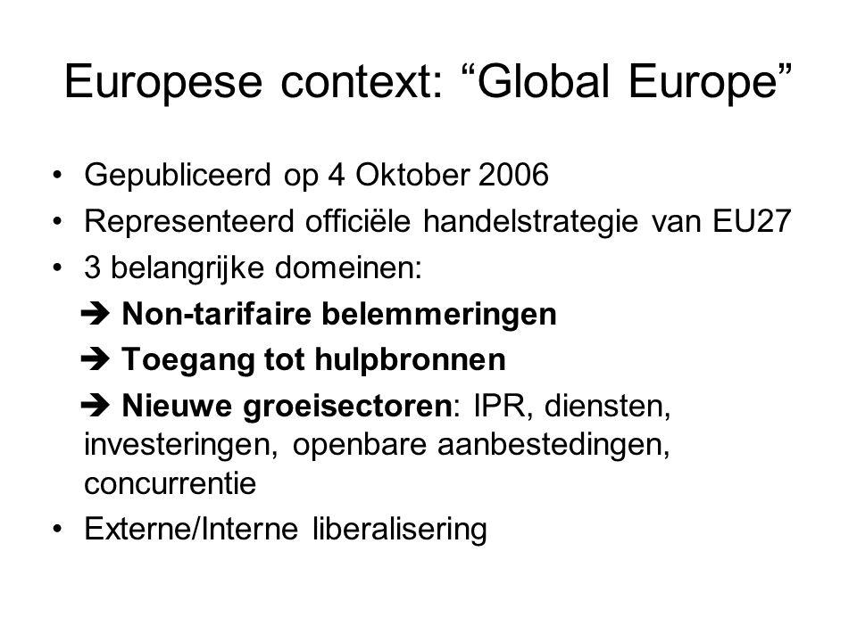 Europese context: Global Europe Gepubliceerd op 4 Oktober 2006 Representeerd officiële handelstrategie van EU27 3 belangrijke domeinen:  Non-tarifaire belemmeringen  Toegang tot hulpbronnen  Nieuwe groeisectoren: IPR, diensten, investeringen, openbare aanbestedingen, concurrentie Externe/Interne liberalisering
