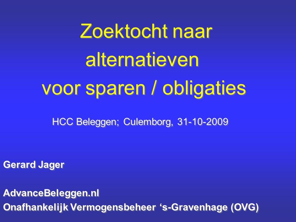 Zoektocht naar alternatieven voor sparen / obligaties HCC Beleggen; Culemborg, 31-10-2009 Gerard Jager AdvanceBeleggen.nl Onafhankelijk Vermogensbeheer 's-Gravenhage (OVG) Zoektocht naar alternatieven voor sparen / obligaties HCC Beleggen; Culemborg, 31-10-2009 Gerard Jager AdvanceBeleggen.nl Onafhankelijk Vermogensbeheer 's-Gravenhage (OVG)