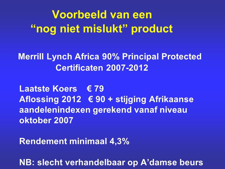 Voorbeeld van een nog niet mislukt product Merrill Lynch Africa 90% Principal Protected Certificaten 2007-2012 Laatste Koers € 79 Aflossing 2012 € 90 + stijging Afrikaanse aandelenindexen gerekend vanaf niveau oktober 2007 Rendement minimaal 4,3% NB: slecht verhandelbaar op A'damse beurs