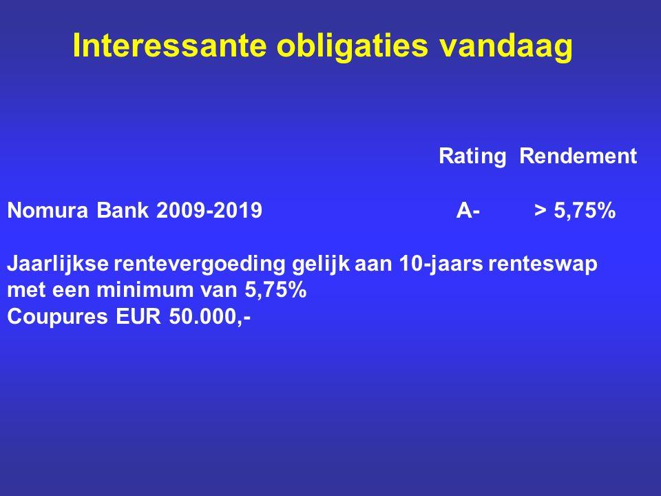 Interessante obligaties vandaag Rating Rendement Nomura Bank 2009-2019 A- > 5,75% Jaarlijkse rentevergoeding gelijk aan 10-jaars renteswap met een minimum van 5,75% Coupures EUR 50.000,-