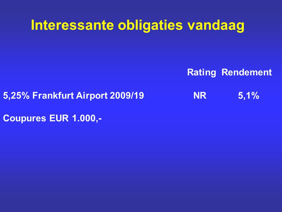 Interessante obligaties vandaag Rating Rendement 5,25% Frankfurt Airport 2009/19 NR 5,1% Coupures EUR 1.000,-