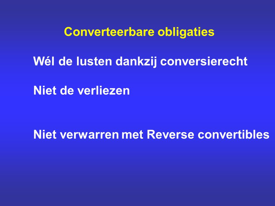 Converteerbare obligaties Wél de lusten dankzij conversierecht Niet de verliezen Niet verwarren met Reverse convertibles