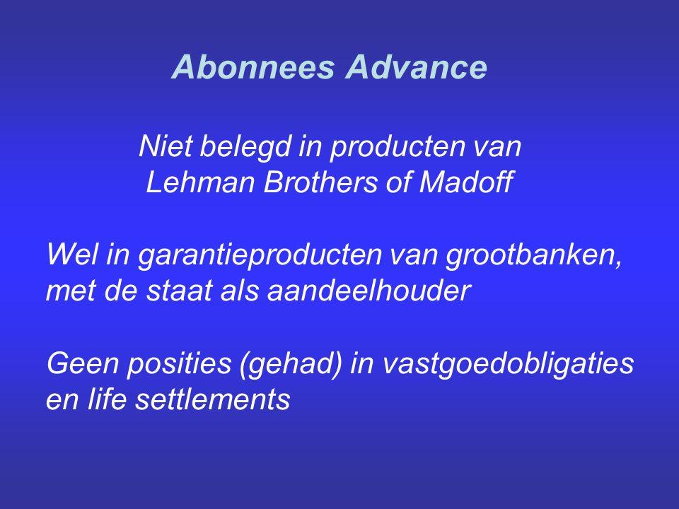 Abonnees Advance Niet belegd in producten van Lehman Brothers of Madoff Wel in garantieproducten van grootbanken, met de staat als aandeelhouder Geen posities (gehad) in vastgoedobligaties en life settlements