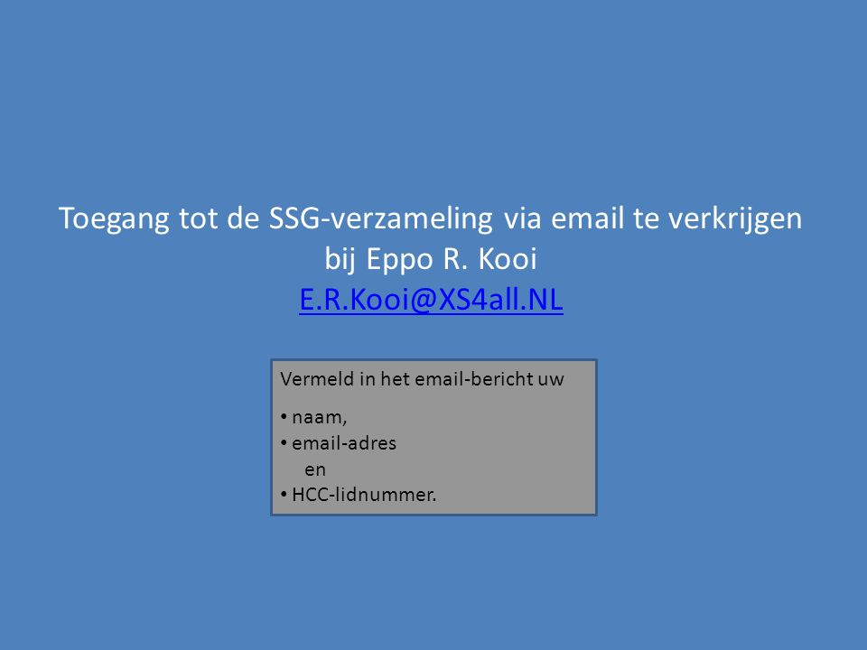Toegang tot de SSG-verzameling via email te verkrijgen bij Eppo R. Kooi E.R.Kooi@XS4all.NL E.R.Kooi@XS4all.NL Vermeld in het email-bericht uw naam, em