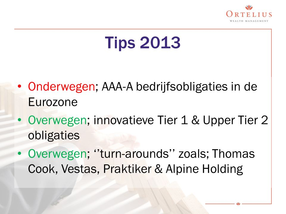 Tips 2013 Onderwegen; AAA-A bedrijfsobligaties in de Eurozone Overwegen; innovatieve Tier 1 & Upper Tier 2 obligaties Overwegen; ''turn-arounds'' zoals; Thomas Cook, Vestas, Praktiker & Alpine Holding