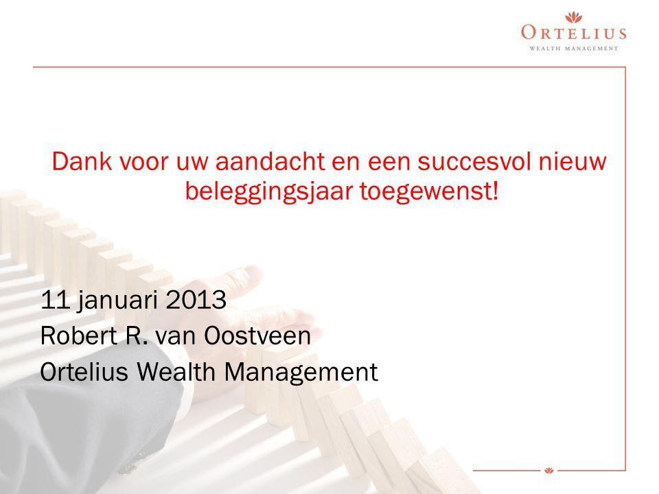 Dank voor uw aandacht en een succesvol nieuw beleggingsjaar toegewenst! 11 januari 2013 Robert R. van Oostveen Ortelius Wealth Management
