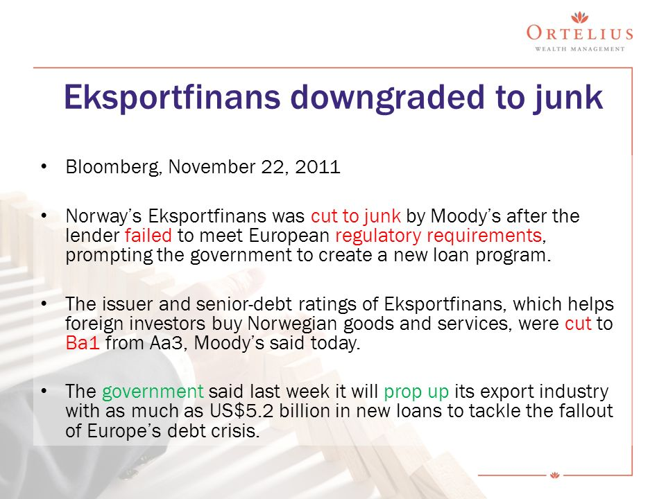 Eksportfinans downgraded to junk Bloomberg, November 22, 2011 Norway's Eksportfinans was cut to junk by Moody's after the lender failed to meet European regulatory requirements, prompting the government to create a new loan program.