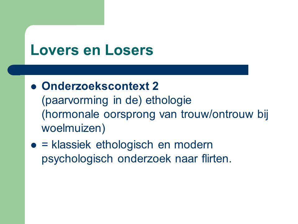 Lovers en Losers Onderzoekscontext 2 (paarvorming in de) ethologie (hormonale oorsprong van trouw/ontrouw bij woelmuizen) = klassiek ethologisch en modern psychologisch onderzoek naar flirten.