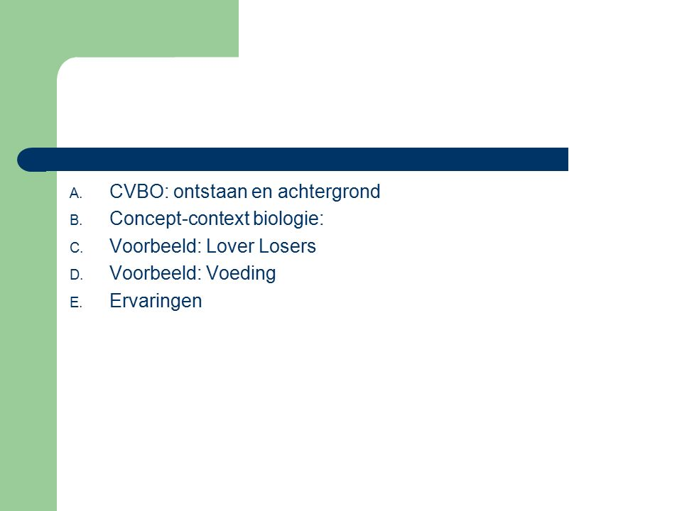 A. CVBO: ontstaan en achtergrond B. Concept-context biologie: C. Voorbeeld: Lover Losers D. Voorbeeld: Voeding E. Ervaringen