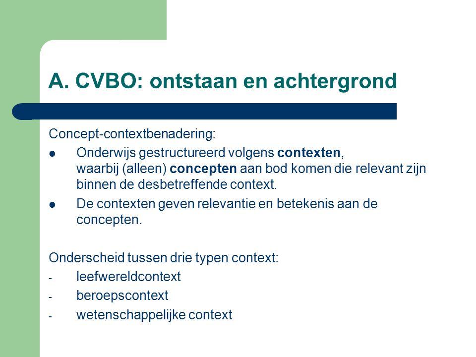 A. CVBO: ontstaan en achtergrond Concept-contextbenadering: Onderwijs gestructureerd volgens contexten, waarbij (alleen) concepten aan bod komen die r