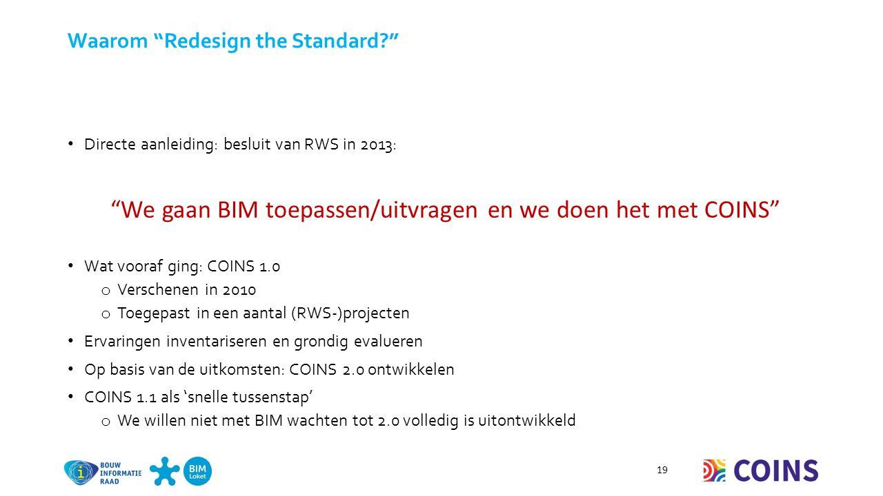 Waarom Redesign the Standard Directe aanleiding: besluit van RWS in 2013: Wat vooraf ging: COINS 1.0 o Verschenen in 2010 o Toegepast in een aantal (RWS-)projecten Ervaringen inventariseren en grondig evalueren Op basis van de uitkomsten: COINS 2.0 ontwikkelen COINS 1.1 als 'snelle tussenstap' o We willen niet met BIM wachten tot 2.0 volledig is uitontwikkeld 19 We gaan BIM toepassen/uitvragen en we doen het met COINS