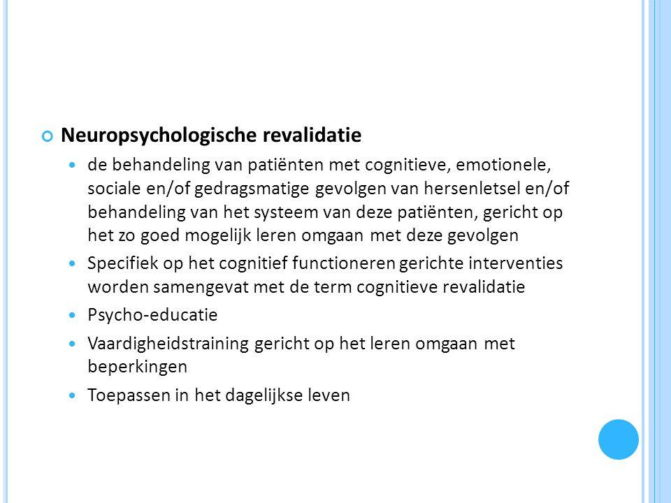 Neuropsychologische revalidatie de behandeling van patiënten met cognitieve, emotionele, sociale en/of gedragsmatige gevolgen van hersenletsel en/of behandeling van het systeem van deze patiënten, gericht op het zo goed mogelijk leren omgaan met deze gevolgen Specifiek op het cognitief functioneren gerichte interventies worden samengevat met de term cognitieve revalidatie Psycho-educatie Vaardigheidstraining gericht op het leren omgaan met beperkingen Toepassen in het dagelijkse leven