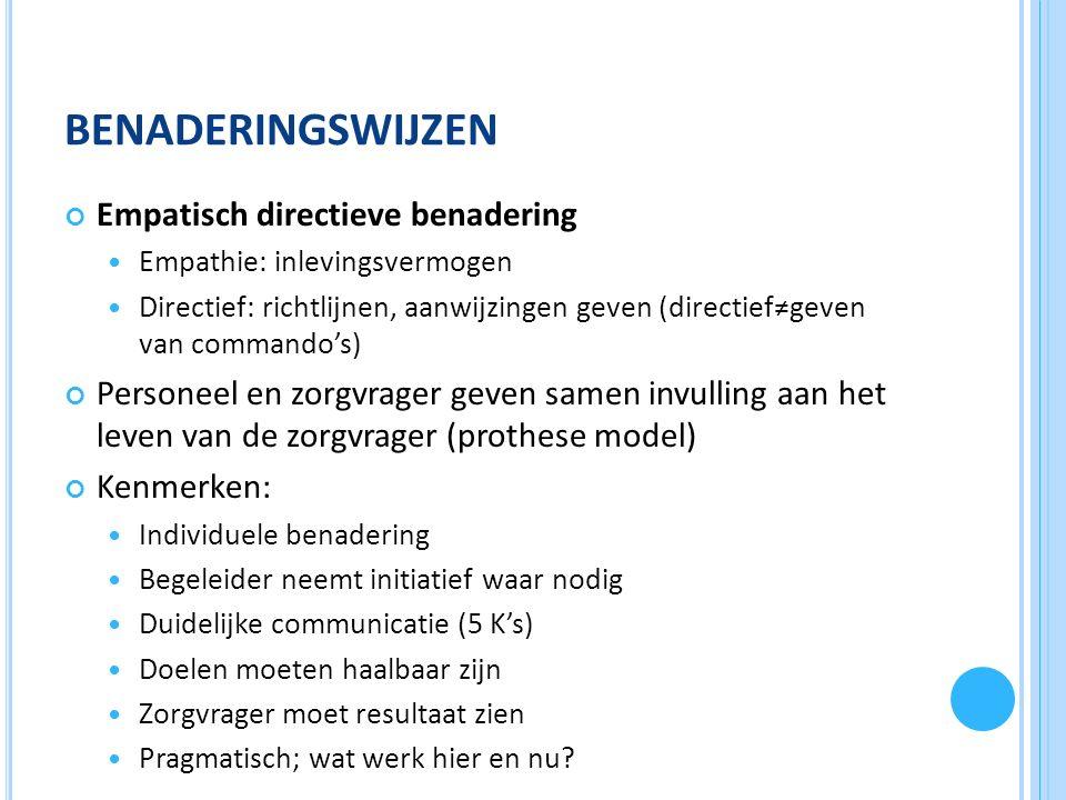 BENADERINGSWIJZEN Empatisch directieve benadering Empathie: inlevingsvermogen Directief: richtlijnen, aanwijzingen geven (directief≠geven van commando's) Personeel en zorgvrager geven samen invulling aan het leven van de zorgvrager (prothese model) Kenmerken: Individuele benadering Begeleider neemt initiatief waar nodig Duidelijke communicatie (5 K's) Doelen moeten haalbaar zijn Zorgvrager moet resultaat zien Pragmatisch; wat werk hier en nu