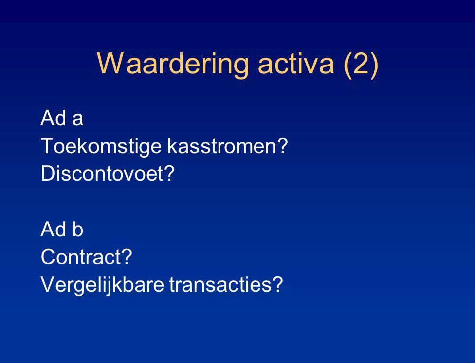 Waardering activa (2) Ad a Toekomstige kasstromen? Discontovoet? Ad b Contract? Vergelijkbare transacties?