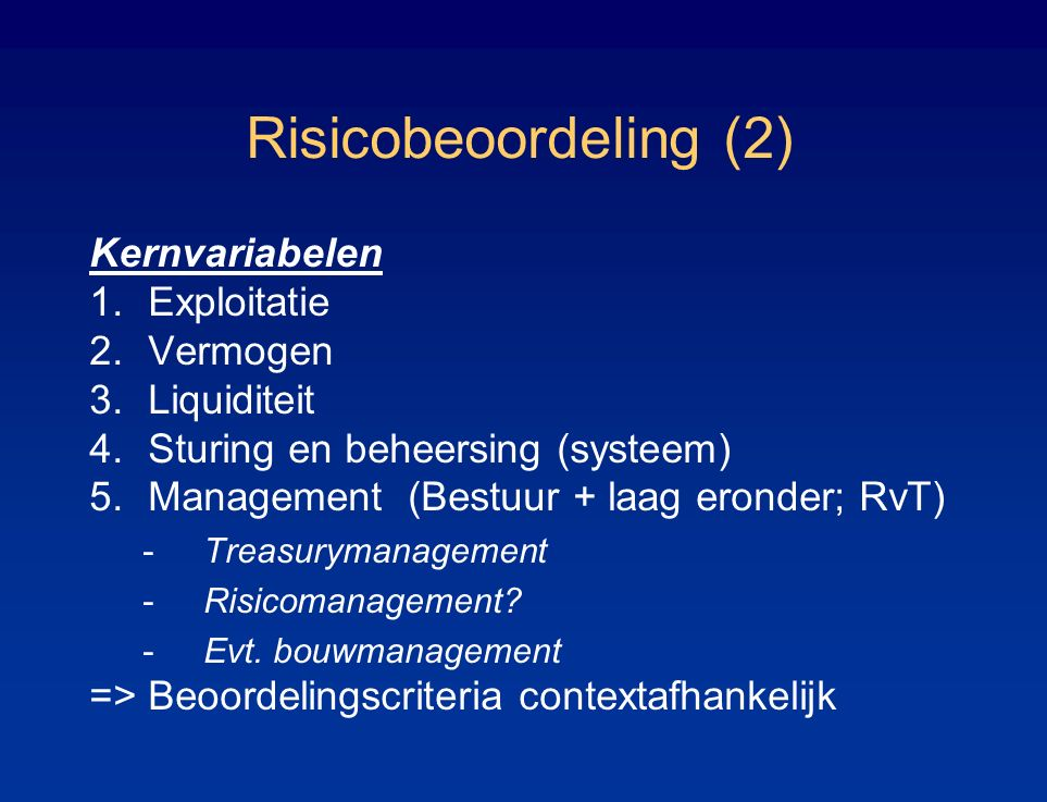 Risicobeoordeling (2) Kernvariabelen 1.Exploitatie 2.Vermogen 3.Liquiditeit 4.Sturing en beheersing (systeem) 5.Management (Bestuur + laag eronder; RvT) -Treasurymanagement -Risicomanagement.