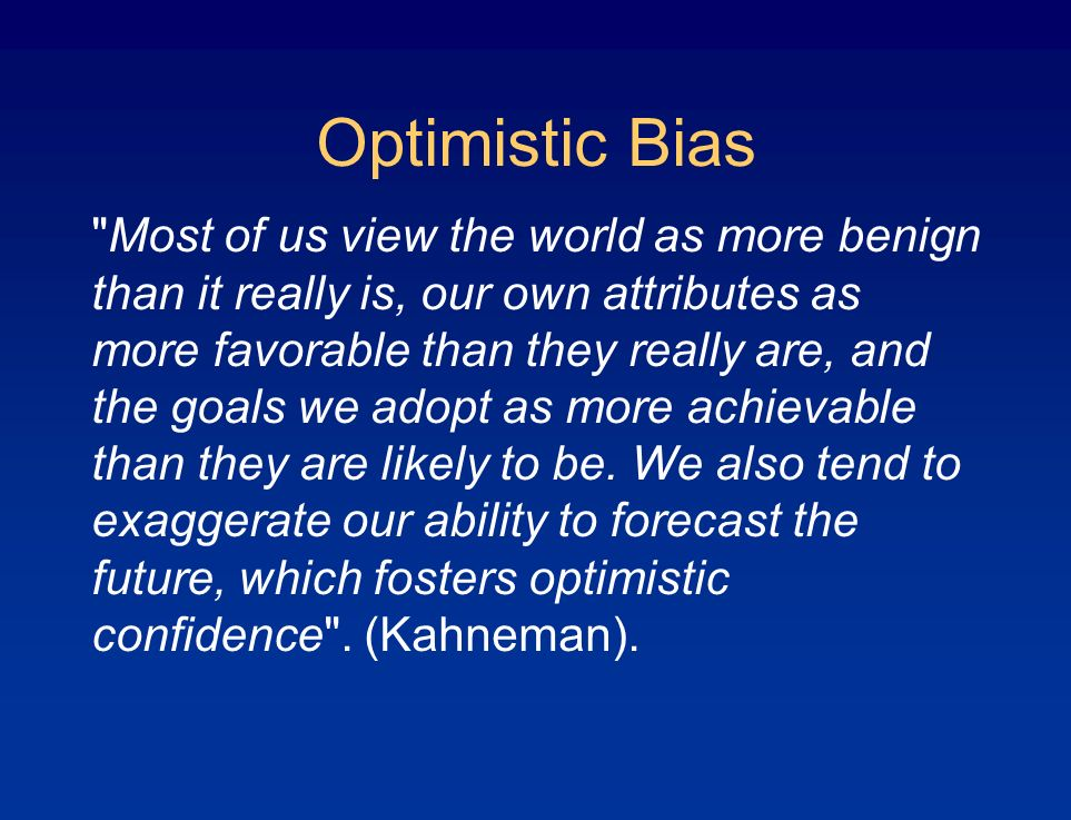 Optimistic Bias Most of us view the world as more benign than it really is, our own attributes as more favorable than they really are, and the goals we adopt as more achievable than they are likely to be.