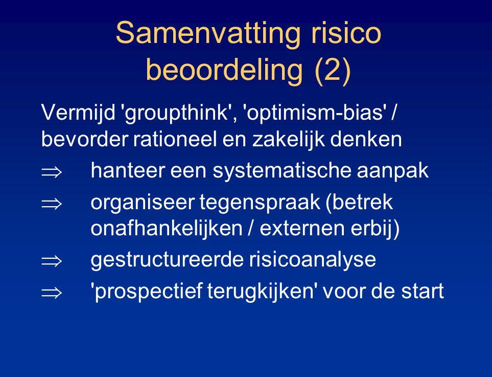 Samenvatting risico beoordeling (2) Vermijd groupthink , optimism-bias / bevorder rationeel en zakelijk denken  hanteer een systematische aanpak  organiseer tegenspraak (betrek onafhankelijken / externen erbij)  gestructureerde risicoanalyse  prospectief terugkijken voor de start