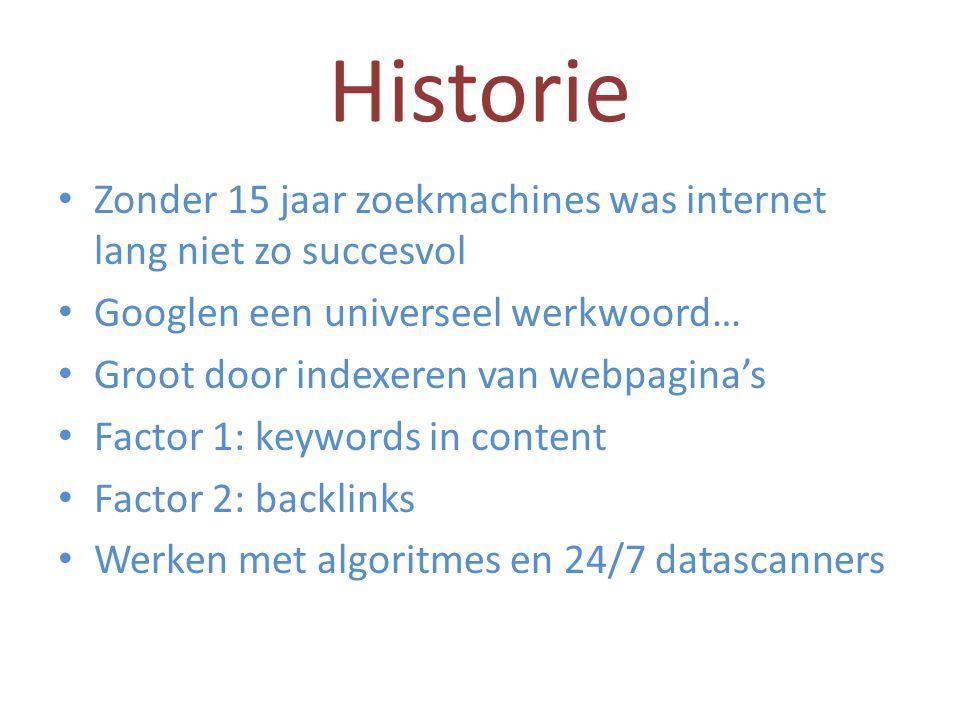 Historie Zonder 15 jaar zoekmachines was internet lang niet zo succesvol Googlen een universeel werkwoord… Groot door indexeren van webpagina's Factor 1: keywords in content Factor 2: backlinks Werken met algoritmes en 24/7 datascanners