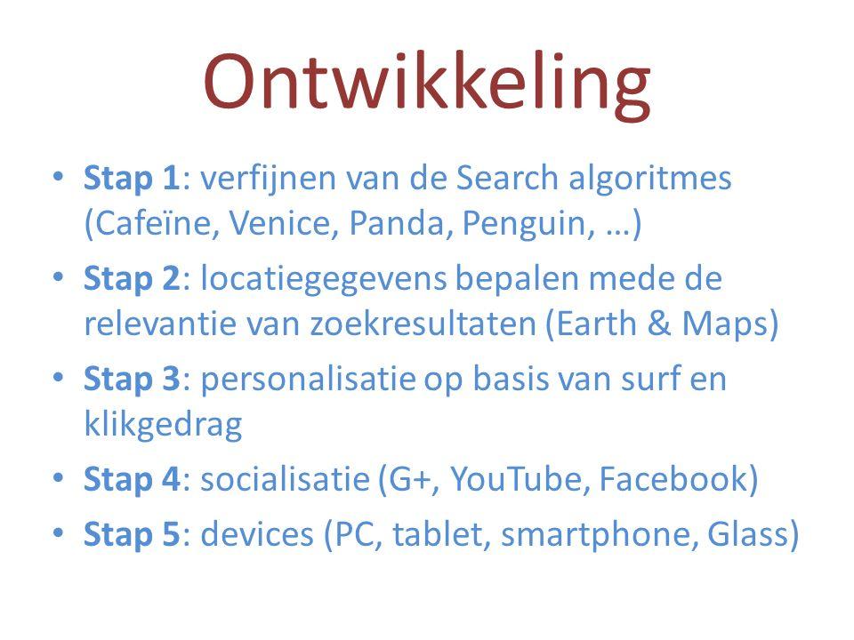 Ontwikkeling Stap 1: verfijnen van de Search algoritmes (Cafeïne, Venice, Panda, Penguin, …) Stap 2: locatiegegevens bepalen mede de relevantie van zoekresultaten (Earth & Maps) Stap 3: personalisatie op basis van surf en klikgedrag Stap 4: socialisatie (G+, YouTube, Facebook) Stap 5: devices (PC, tablet, smartphone, Glass)
