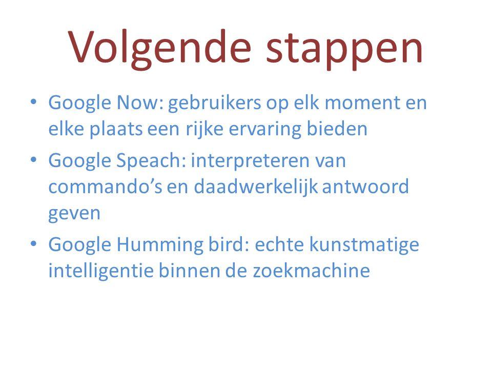 Volgende stappen Google Now: gebruikers op elk moment en elke plaats een rijke ervaring bieden Google Speach: interpreteren van commando's en daadwerkelijk antwoord geven Google Humming bird: echte kunstmatige intelligentie binnen de zoekmachine
