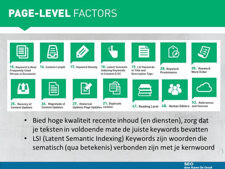 Bied hoge kwaliteit recente inhoud (en diensten), zorg dat je teksten in voldoende mate de juiste keywords bevatten LSI (Latent Semantic Indexing) Keywords zijn woorden die sematisch (qua betekenis) verbonden zijn met je kernwoord
