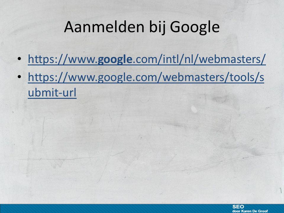 Aanmelden bij Google https://www.google.com/intl/nl/webmasters/ https://www.google.com/intl/nl/webmasters/ https://www.google.com/webmasters/tools/s ubmit-url https://www.google.com/webmasters/tools/s ubmit-url