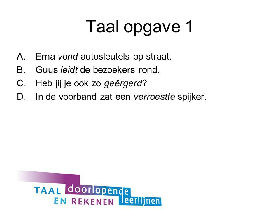 Taal opgave 1 A.Erna vond autosleutels op straat. B.Guus leidt de bezoekers rond. C.Heb jij je ook zo geërgerd? D.In de voorband zat een verroestte sp