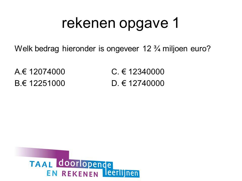 rekenen opgave 1 Welk bedrag hieronder is ongeveer 12 ¾ miljoen euro.