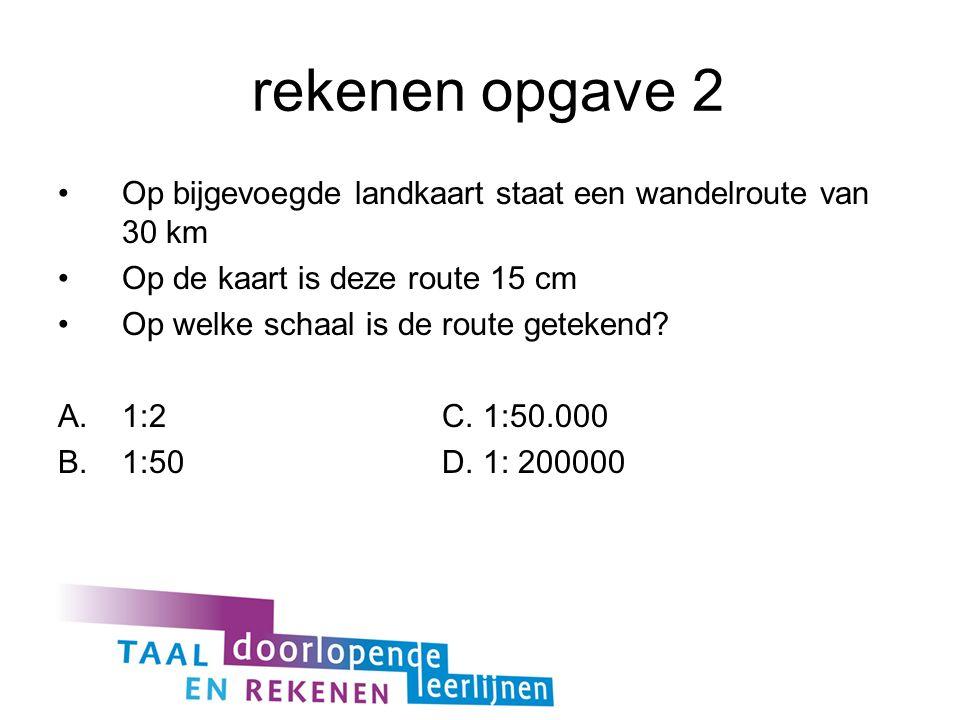 rekenen opgave 2 Op bijgevoegde landkaart staat een wandelroute van 30 km Op de kaart is deze route 15 cm Op welke schaal is de route getekend.