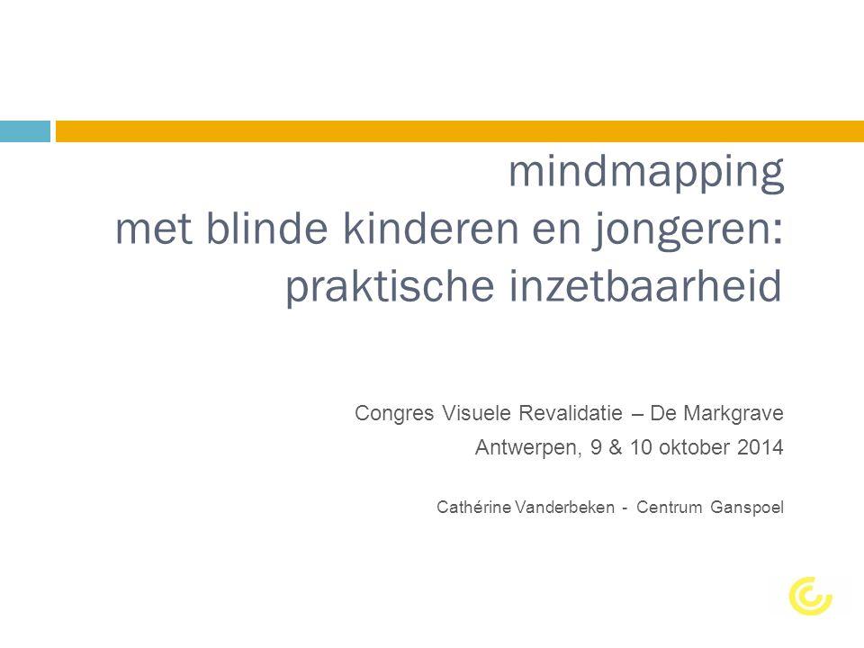 mindmapping met blinde kinderen en jongeren: praktische inzetbaarheid Congres Visuele Revalidatie – De Markgrave Antwerpen, 9 & 10 oktober 2014 Cathérine Vanderbeken - Centrum Ganspoel