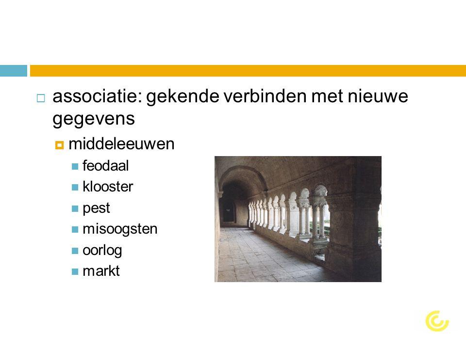  associatie: gekende verbinden met nieuwe gegevens  middeleeuwen feodaal klooster pest misoogsten oorlog markt