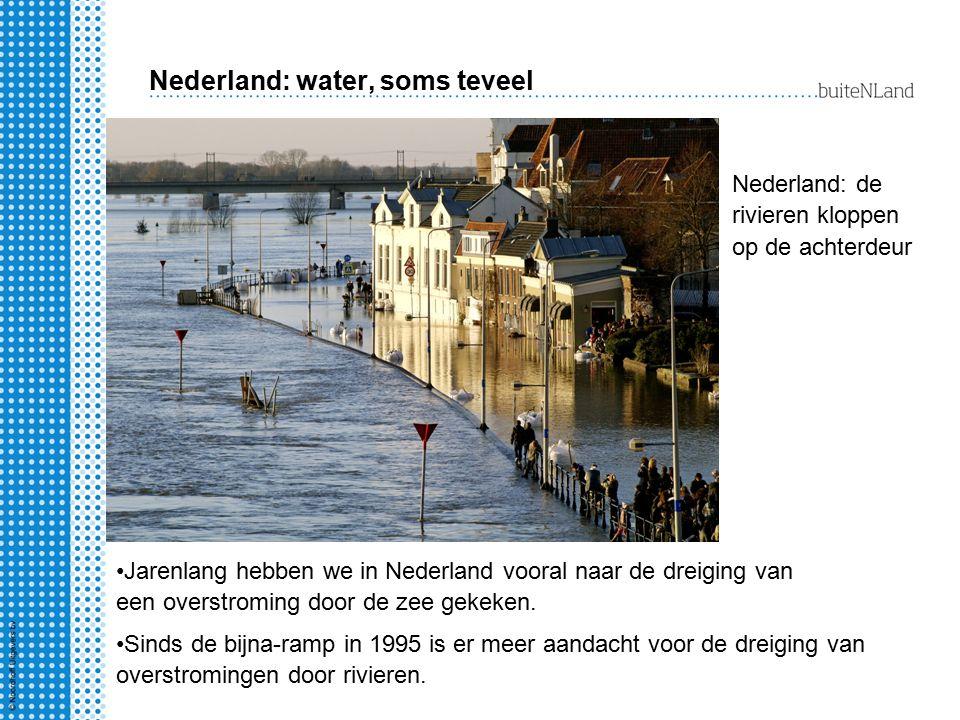 Nederland: water, soms teveel Nederland: de rivieren kloppen op de achterdeur Jarenlang hebben we in Nederland vooral naar de dreiging van een overstr