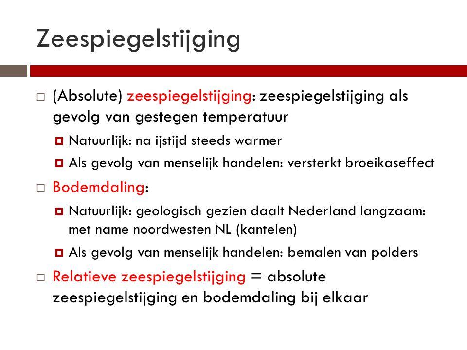 Zeespiegelstijging  (Absolute) zeespiegelstijging: zeespiegelstijging als gevolg van gestegen temperatuur  Natuurlijk: na ijstijd steeds warmer  Als gevolg van menselijk handelen: versterkt broeikaseffect  Bodemdaling:  Natuurlijk: geologisch gezien daalt Nederland langzaam: met name noordwesten NL (kantelen)  Als gevolg van menselijk handelen: bemalen van polders  Relatieve zeespiegelstijging = absolute zeespiegelstijging en bodemdaling bij elkaar