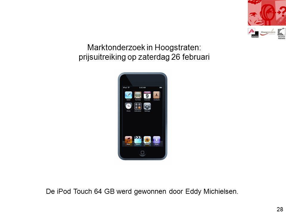 28 Marktonderzoek in Hoogstraten: prijsuitreiking op zaterdag 26 februari De iPod Touch 64 GB werd gewonnen door Eddy Michielsen.