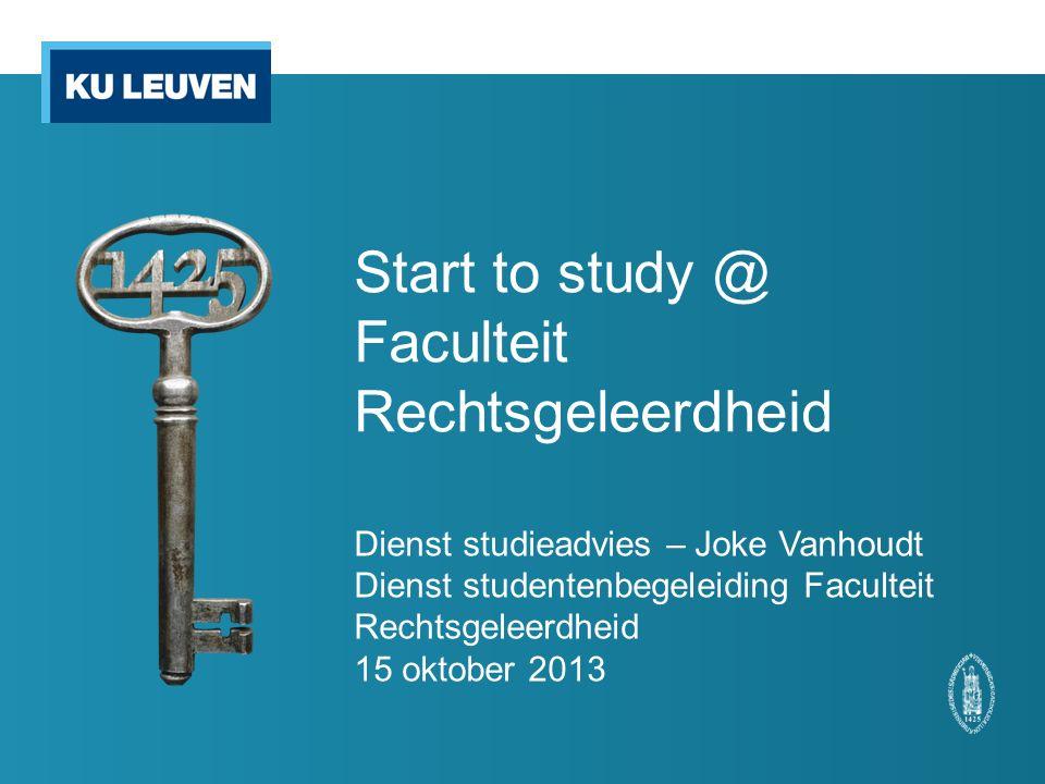 Start to study @ Faculteit Rechtsgeleerdheid Dienst studieadvies – Joke Vanhoudt Dienst studentenbegeleiding Faculteit Rechtsgeleerdheid 15 oktober 2013