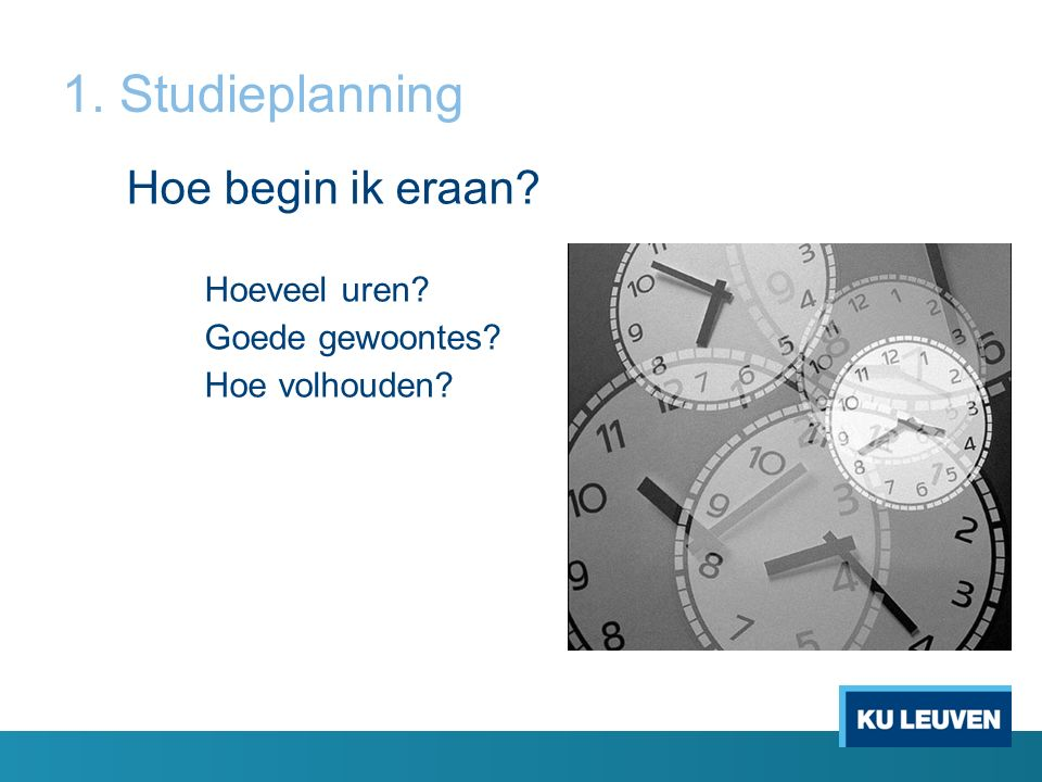 1. Studieplanning Hoe begin ik eraan Hoeveel uren Goede gewoontes Hoe volhouden