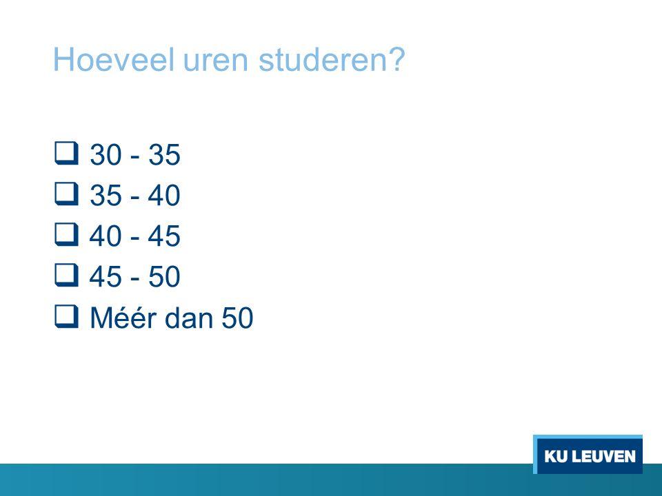 Hoeveel uren studeren  30 - 35  35 - 40  40 - 45  45 - 50  Méér dan 50