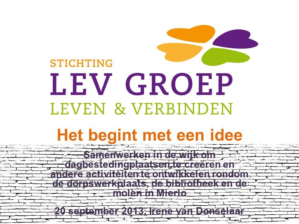 Het begint met een idee Samenwerken in de wijk om dagbestedingplaatsen te creëren en andere activiteiten te ontwikkelen rondom de dorpswerkplaats, de bibliotheek en de molen in Mierlo 20 september 2013, Irene van Donselaar 20