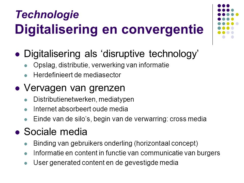 Technologie Digitalisering en convergentie Digitalisering als 'disruptive technology' Opslag, distributie, verwerking van informatie Herdefinieert de mediasector Vervagen van grenzen Distributienetwerken, mediatypen Internet absorbeert oude media Einde van de silo's, begin van de verwarring: cross media Sociale media Binding van gebruikers onderling (horizontaal concept) Informatie en content in functie van communicatie van burgers User generated content en de gevestigde media