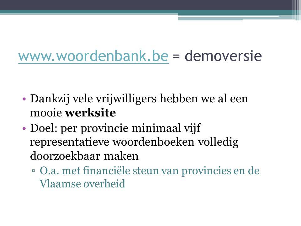 www.woordenbank.bewww.woordenbank.be = demoversie Dankzij vele vrijwilligers hebben we al een mooie werksite Doel: per provincie minimaal vijf representatieve woordenboeken volledig doorzoekbaar maken ▫O.a.