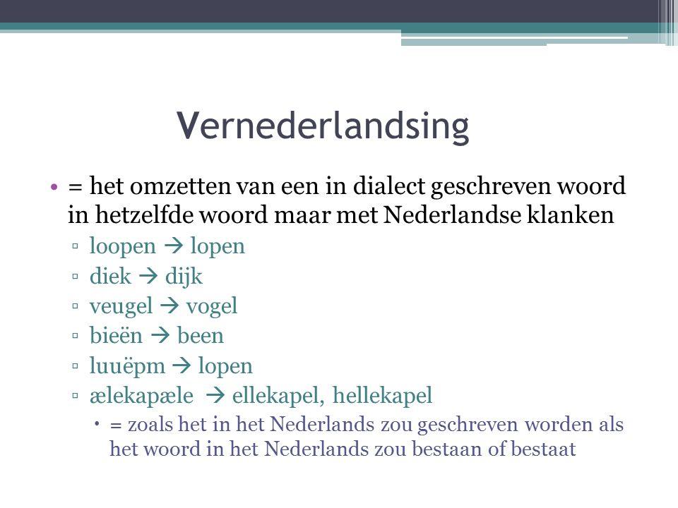 Vernederlandsing = het omzetten van een in dialect geschreven woord in hetzelfde woord maar met Nederlandse klanken ▫loopen  lopen ▫diek  dijk ▫veugel  vogel ▫bieën  been ▫luuëpm  lopen ▫ælekapæle  ellekapel, hellekapel  = zoals het in het Nederlands zou geschreven worden als het woord in het Nederlands zou bestaan of bestaat