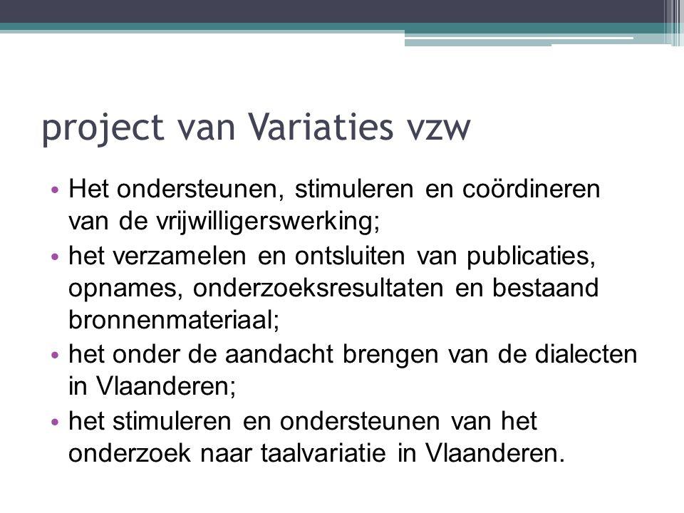 project van Variaties vzw Het ondersteunen, stimuleren en coördineren van de vrijwilligerswerking; het verzamelen en ontsluiten van publicaties, opnames, onderzoeksresultaten en bestaand bronnenmateriaal; het onder de aandacht brengen van de dialecten in Vlaanderen; het stimuleren en ondersteunen van het onderzoek naar taalvariatie in Vlaanderen.