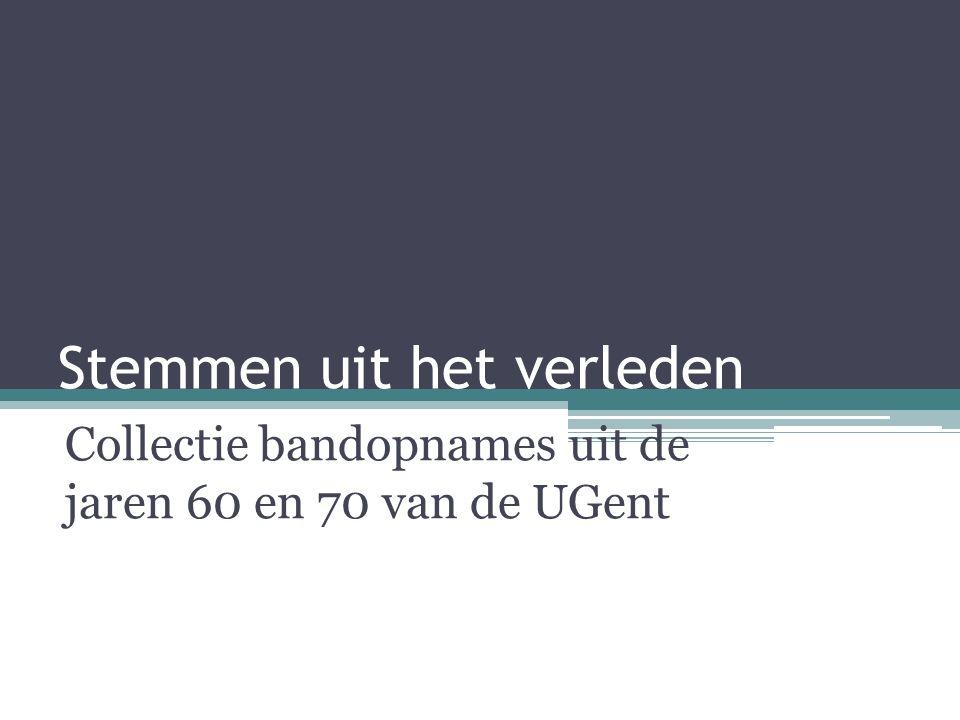 Stemmen uit het verleden Collectie bandopnames uit de jaren 60 en 70 van de UGent
