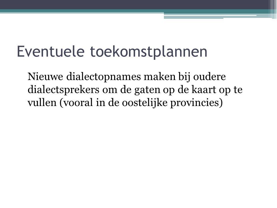 Eventuele toekomstplannen Nieuwe dialectopnames maken bij oudere dialectsprekers om de gaten op de kaart op te vullen (vooral in de oostelijke provincies)