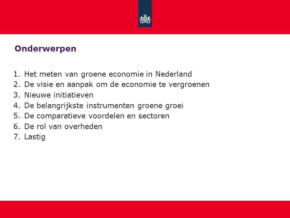 Onderwerpen 1.Het meten van groene economie in Nederland 2.De visie en aanpak om de economie te vergroenen 3.Nieuwe initiatieven 4.De belangrijkste instrumenten groene groei 5.De comparatieve voordelen en sectoren 6.De rol van overheden 7.Lastig