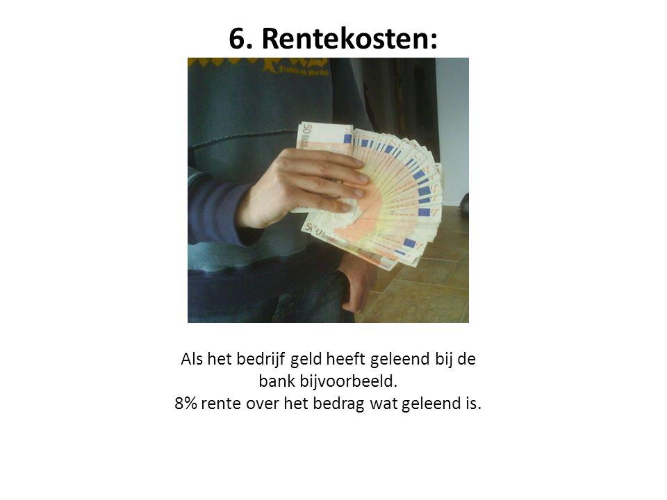 6. Rentekosten: Als het bedrijf geld heeft geleend bij de bank bijvoorbeeld. 8% rente over het bedrag wat geleend is.