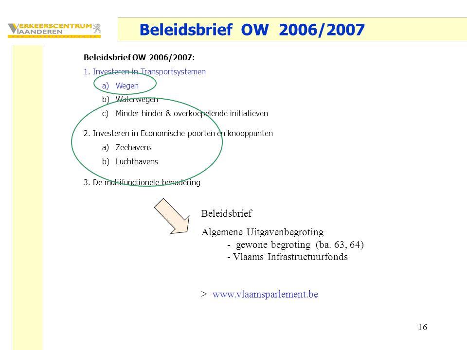16 Beleidsbrief OW 2006/2007 Beleidsbrief OW 2006/2007: 1.Investeren in Transportsystemen a)Wegen b)Waterwegen c)Minder hinder & overkoepelende initiatieven 2.Investeren in Economische poorten en knooppunten a)Zeehavens b)Luchthavens 3.De multifunctionele benadering Beleidsbrief Algemene Uitgavenbegroting - gewone begroting (ba.