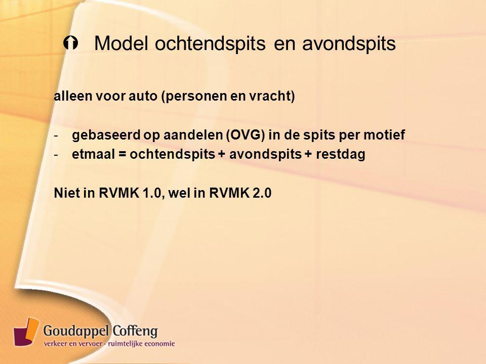  Model ochtendspits en avondspits alleen voor auto (personen en vracht) -gebaseerd op aandelen (OVG) in de spits per motief -etmaal = ochtendspits + avondspits + restdag Niet in RVMK 1.0, wel in RVMK 2.0