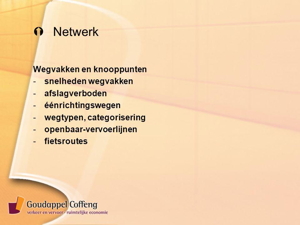  Netwerk Wegvakken en knooppunten -snelheden wegvakken -afslagverboden -éénrichtingswegen -wegtypen, categorisering -openbaar-vervoerlijnen -fietsroutes